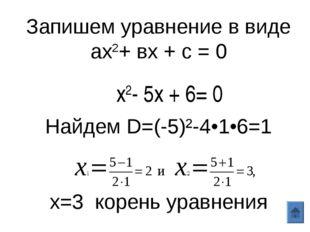Запишем уравнение в виде ах2+ вх + с = 0 Найдем D=(-5)²-4•1•6=1 х=3 корень ур