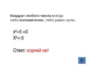 х²+5 =0 X²=-5 Ответ: корней нет Квадратлюбогочиславсегда либоположителен,