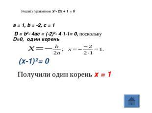Решить уравнение x2- 2x + 1 = 0 a=1, b=-2, c=1 D=b2-4ac=(-2)2- 4·1