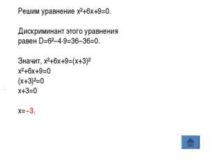 ; Решим уравнениеx²+6x+9=0. Дискриминант этого уравнения равенD=6²−4·9=36−