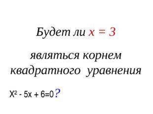 Будет ли х = 3 являться корнем квадратного уравнения Х² - 5х + 6=0?