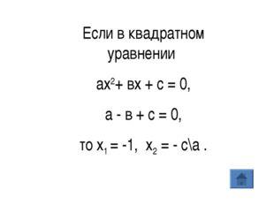 Если в квадратном уравнении ах2+ вх + с = 0, а - в + с = 0, то х1= -1, х2=