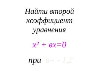 Найти второй коэффициент уравнения х² + вх=0 при в= - 1,2