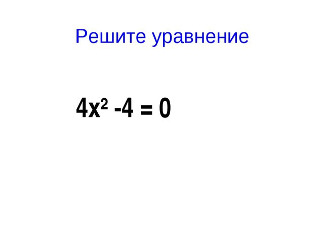 Решите уравнение 4х²-4 = 0