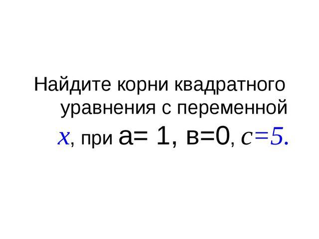 Найдите корни квадратного уравнения с переменной x, при а= 1, в=0, с=5.
