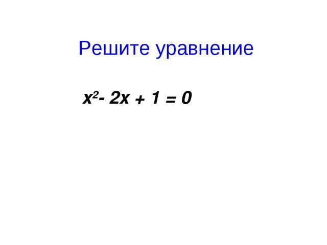 Решите уравнение x2- 2x + 1 = 0