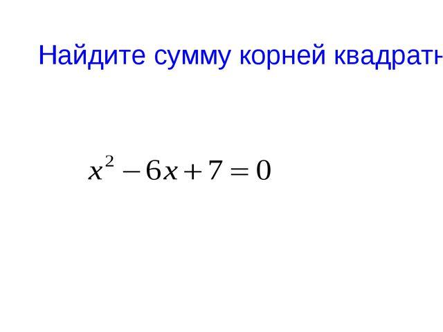 Найдите сумму корней квадратного уравнения
