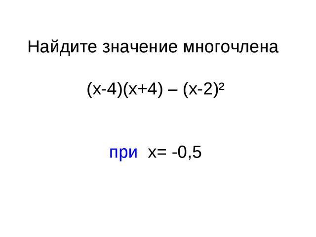 Найдите значение многочлена (х-4)(х+4) – (х-2)² при х= -0,5