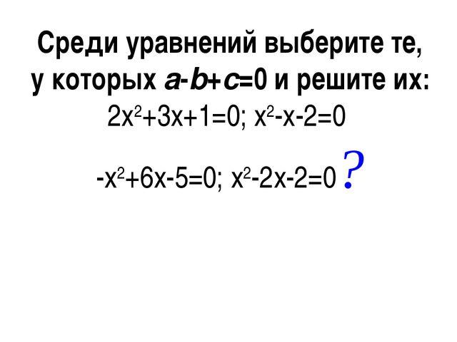 Среди уравнений выберите те, у которыхa-b+c=0 и решите их: 2x2+3x+1=0; x2-x-...