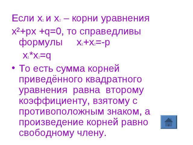Если х1 и х2 – корни уравнения х²+рх +q=0, то справедливы формулы х1+х2=-р х1...