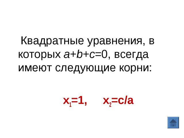 Квадратные уравнения, в которыхa+b+c=0, всегда имеют следующие корни: х1=1,...