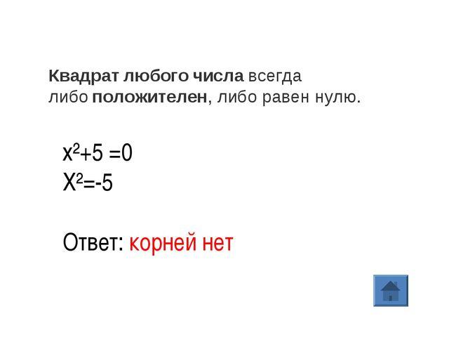 х²+5 =0 X²=-5 Ответ: корней нет Квадратлюбогочиславсегда либоположителен,...