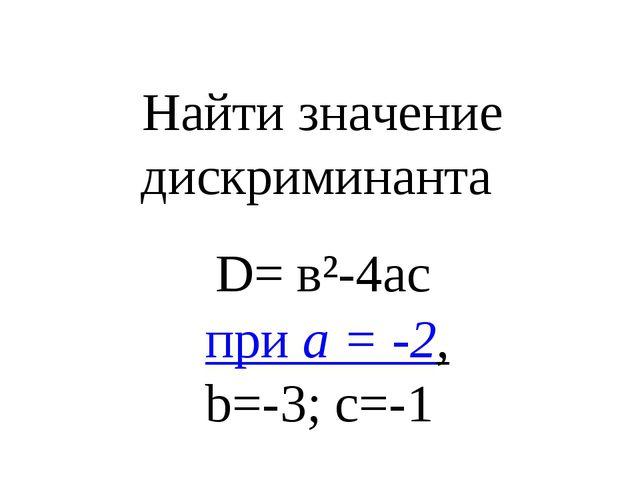 Найти значение дискриминанта D= в²-4ac при а = -2, b=-3; с=-1