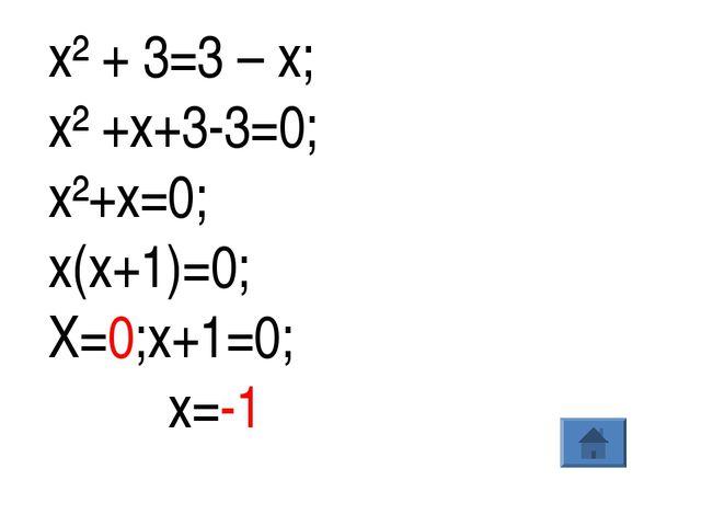 х² + 3=3 – х; х² +х+3-3=0; х²+х=0; х(х+1)=0; Х=0;х+1=0; х=-1