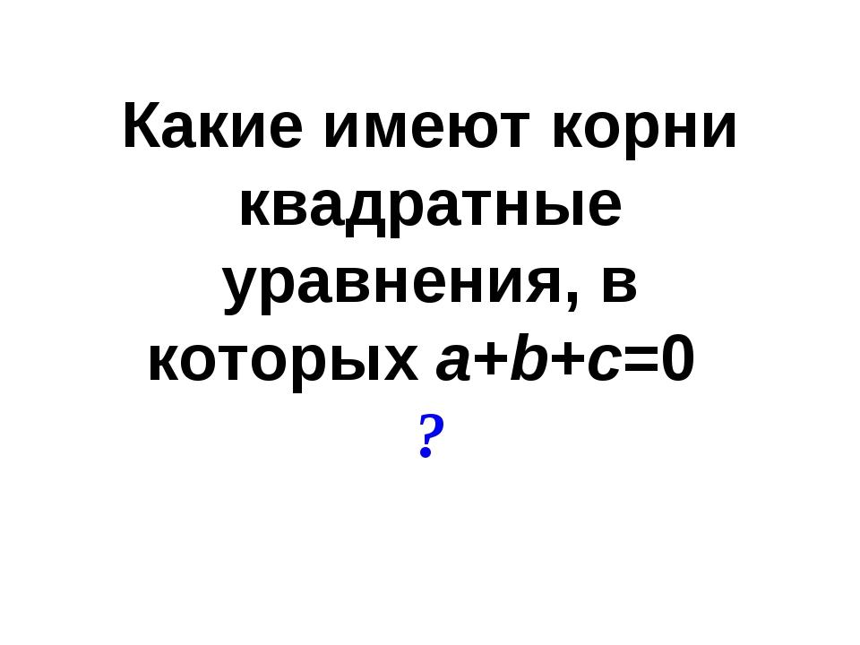 Какие имеют корни квадратные уравнения, в которыхa+b+c=0 ?