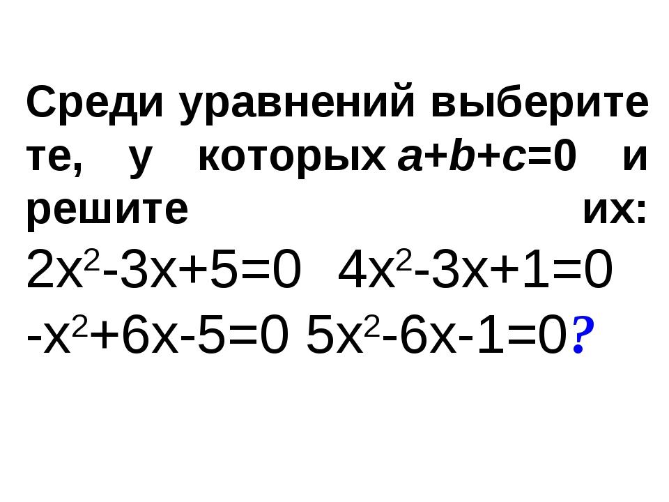 Среди уравнений выберите те, у которыхa+b+c=0 и решите их: 2x2-3x+5=0 4x2-3x...