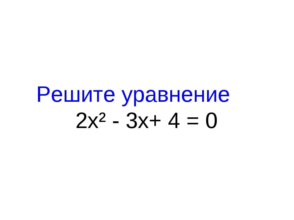 Решите уравнение 2х² - 3х+ 4 = 0