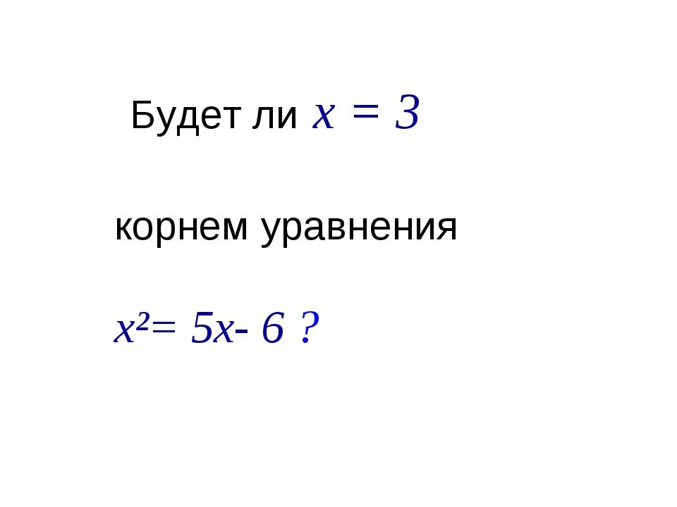 Будет ли x = 3 корнем уравнения х²= 5x- 6 ?