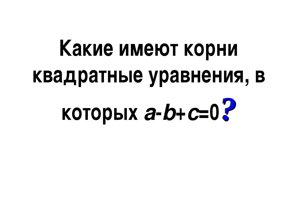 Какие имеют корни квадратные уравнения, в которыхa-b+c=0?