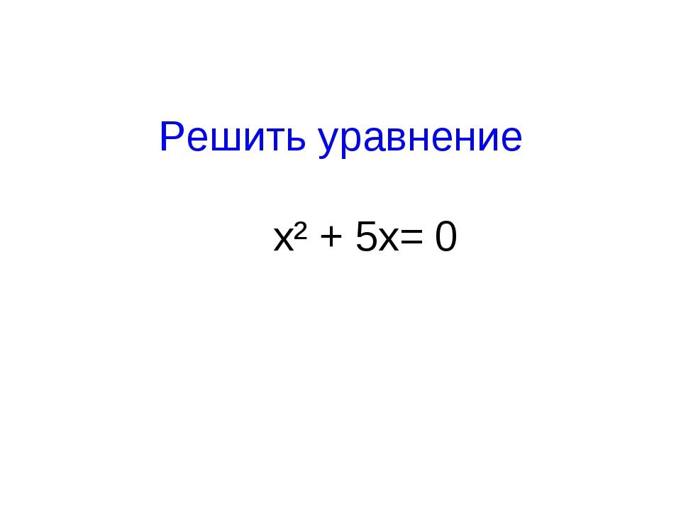 Решить уравнение x² + 5x= 0