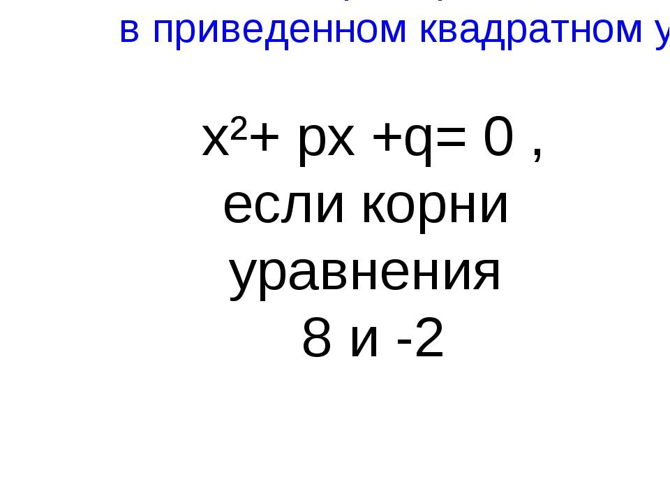 Найти p и q в приведенном квадратном уравнении x²+ px +q= 0 , если корни урав...