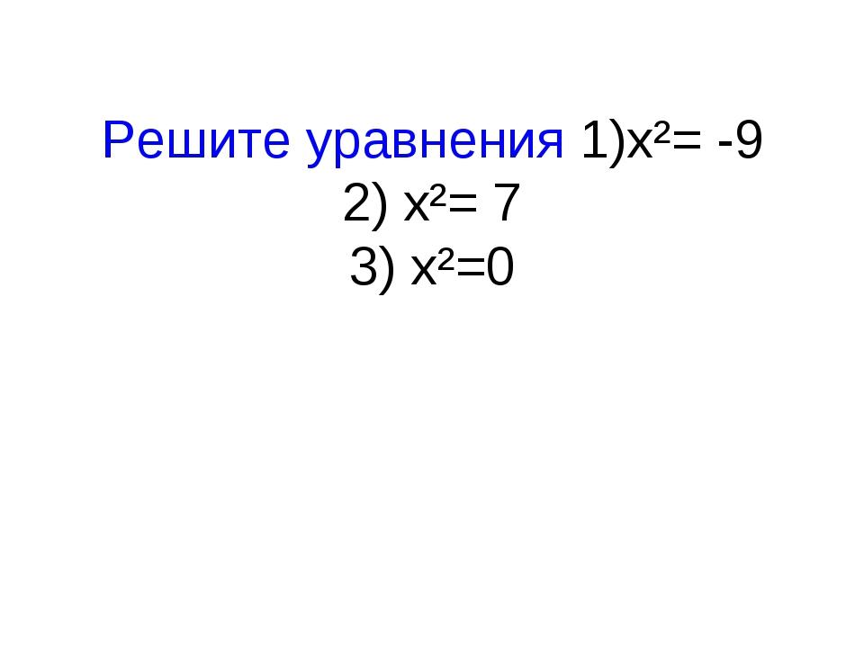 Решите уравнения 1)x²= -9 2) x²= 7 3) x²=0
