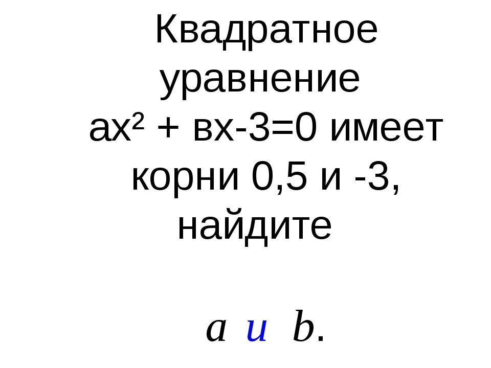Квадратное уравнение ах² + вх-3=0 имеет корни 0,5 и -3, найдите a и b.
