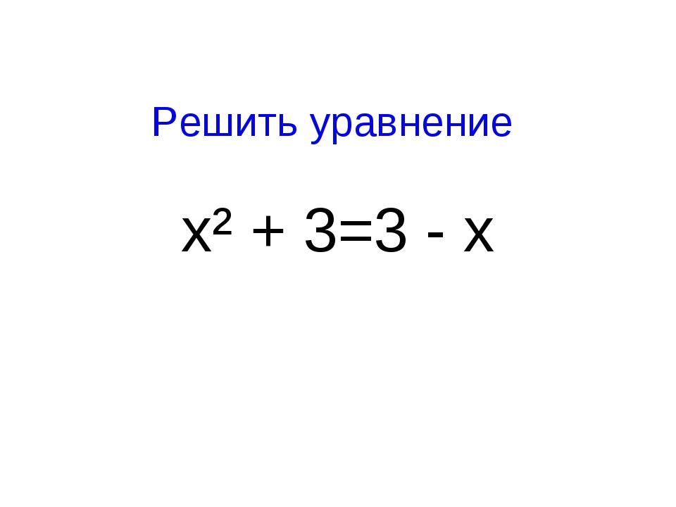 Решить уравнение х² + 3=3 - х