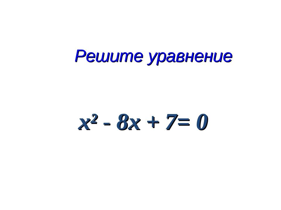 Решите уравнение х² - 8х + 7= 0