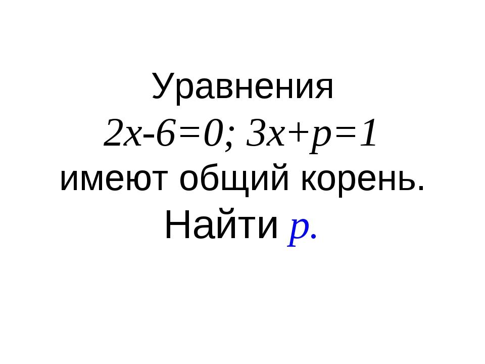 Уравнения 2x-6=0; 3x+p=1 имеют общий корень. Найти p.