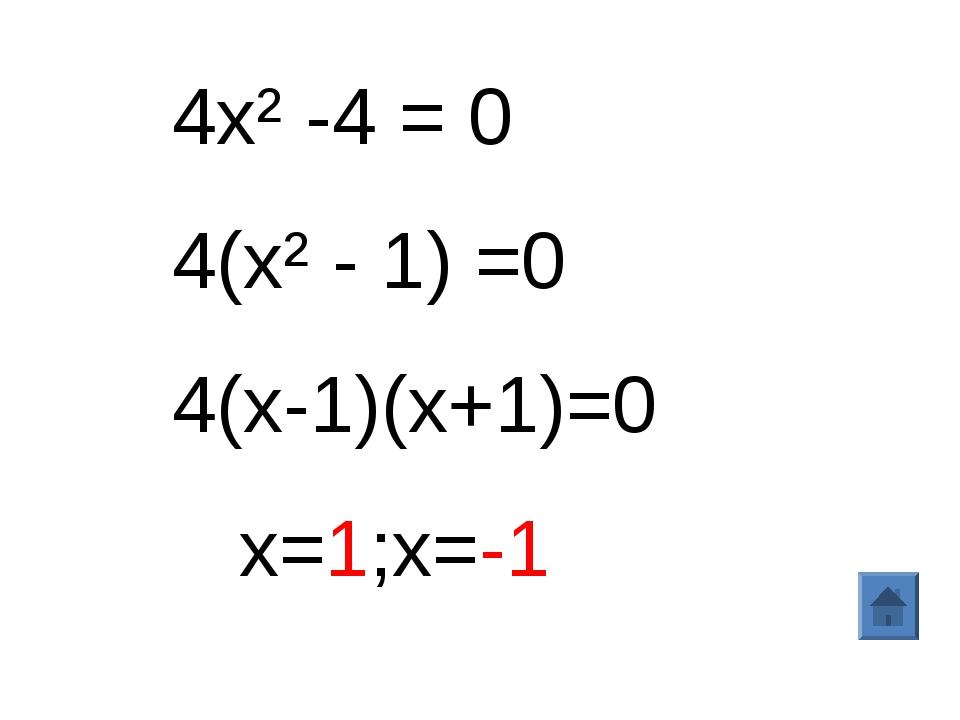 4х²-4 = 0 4(х² - 1) =0 4(х-1)(х+1)=0 х=1;х=-1