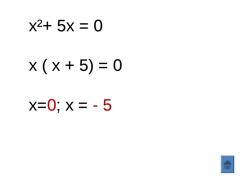 x²+ 5x = 0 x ( x + 5) = 0 x=0; х = - 5