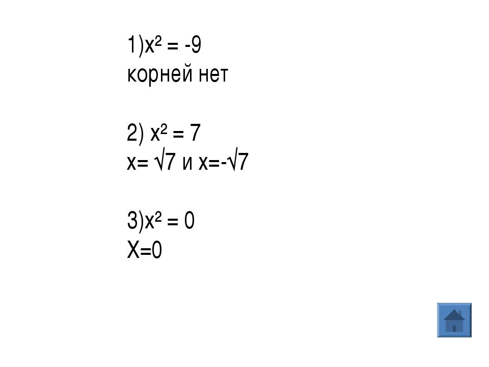 1)x² = -9 корней нет 2) x² = 7 х= √7 и х=-√7 3)x² = 0 Х=0