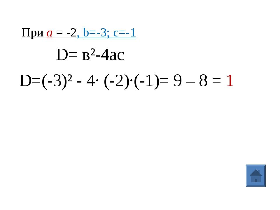 При а = -2, b=-3; с=-1 D= в²-4ac D=(-3)² - 4· (-2)·(-1)= 9 – 8 = 1