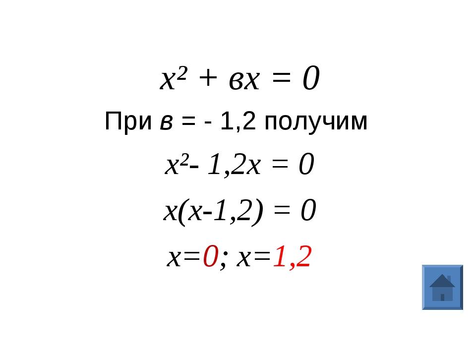 х² + вх = 0 При в = - 1,2 получим х²- 1,2х = 0 х(х-1,2) = 0 х=0; х=1,2