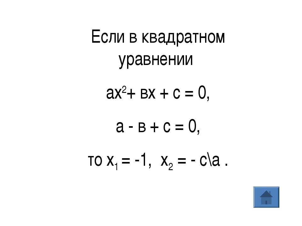 Если в квадратном уравнении ах2+ вх + с = 0, а - в + с = 0, то х1= -1, х2=...