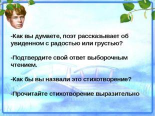 -Как вы думаете, поэт рассказывает об увиденном с радостью или грустью? -Подт