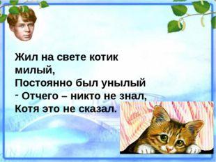 Жил на свете котик милый, Постоянно был унылый Отчего – никто не знал, Котя э