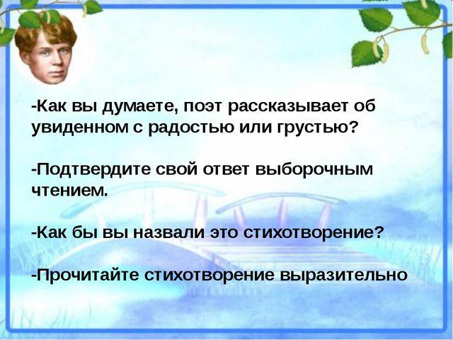 -Как вы думаете, поэт рассказывает об увиденном с радостью или грустью? -Подт...