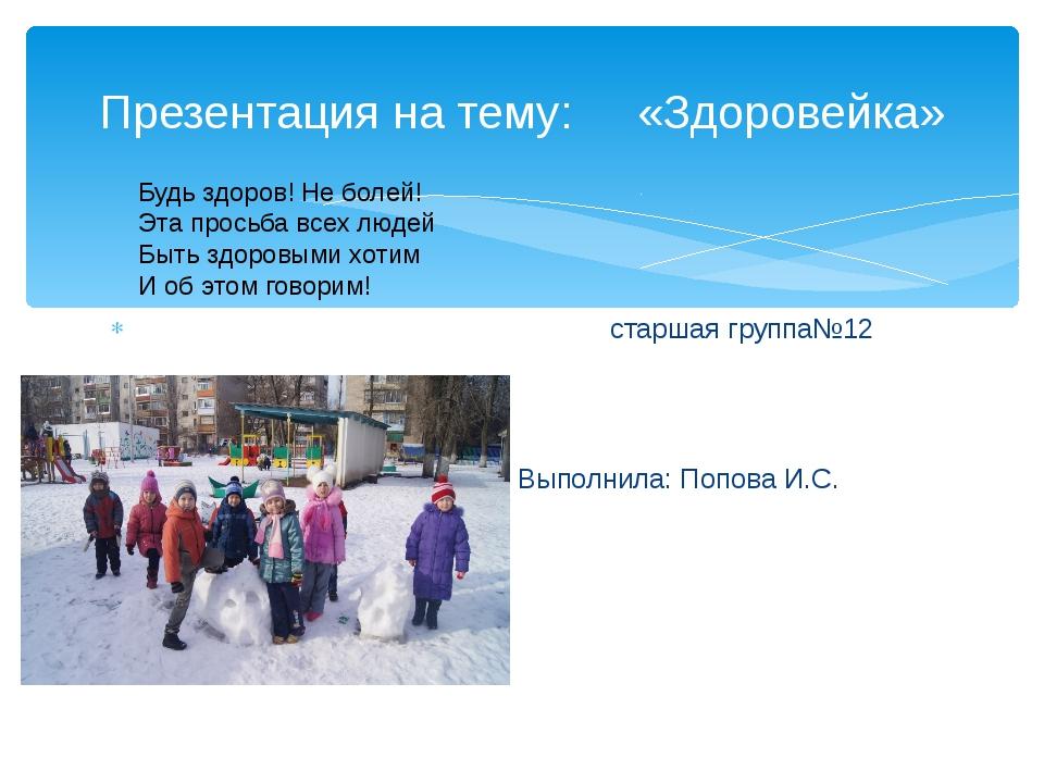 старшая группа№12 Выполнила: Попова И.С. ТрухачеваЕ.Ю. \\\\ Презентация на т...
