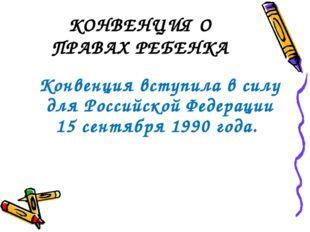 КОНВЕНЦИЯ О ПРАВАХ РЕБЕНКА Конвенция вступила в силу для Российской Федерации