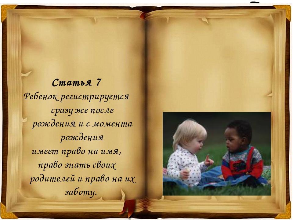 Статья 7 Ребенок регистрируется сразу же после рождения и с момента рождения...