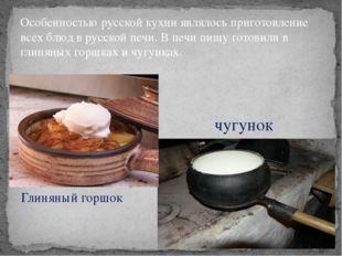 Особенностью русской кухни являлось приготовление всех блюд в русской печи. В