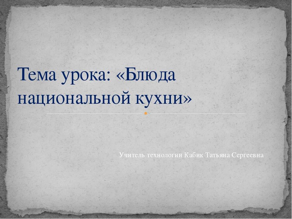 Тема урока: «Блюда национальной кухни» Учитель технологии Кабик Татьяна Серге...