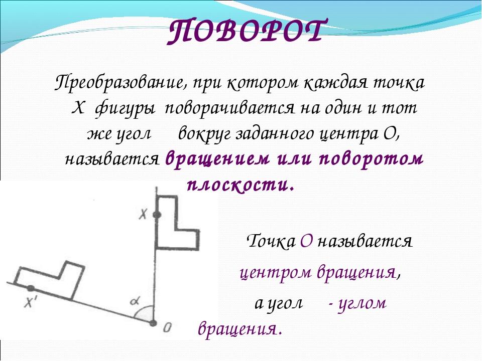 ПОВОРОТ Преобразование, при котором каждая точка Х фигуры поворачивается на о...