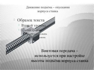 Движение подъёма – опускания корпуса станка Винтовая передача – используется