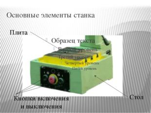 Основные элементы станка Плита Стол Кнопки включения и выключения