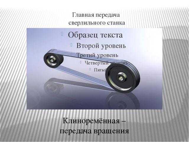 Главная передача сверлильного станка Клиноремённая – передача вращения