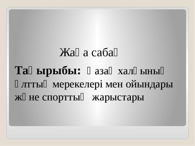 Жаңа сабақ Тақырыбы: Қазақ халқының ұлттық мерекелері мен ойындары және спор...