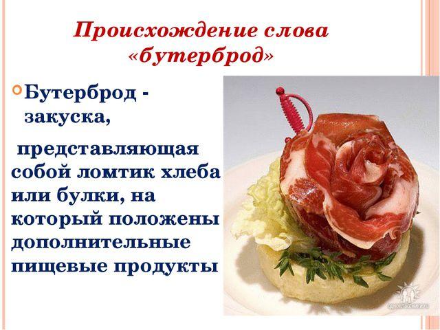Происхождение слова «бутерброд» Бутерброд - закуска, представляющая собой лом...
